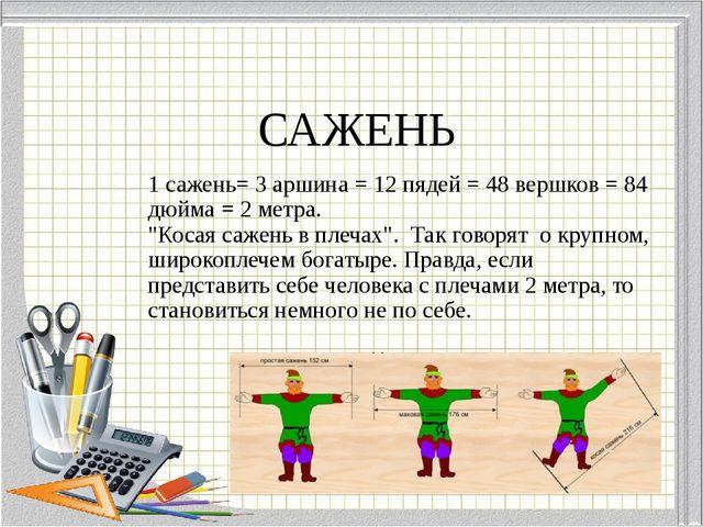 "САЖЕНЬ 1 сажень= 3 аршина = 12 пядей = 48 вершков = 84 дюйма = 2 метра. ""Кос..."