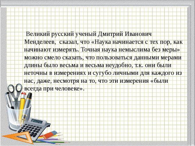 Великий русский ученый Дмитрий Иванович Менделеев, сказал, что «Наука начина...