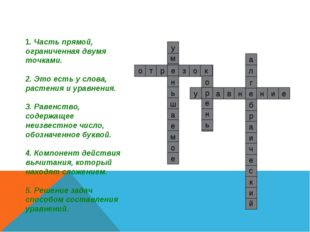1. Часть прямой, ограниченная двумя точками. 2. Это есть у слова, растения и