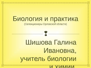 Биология и практика (Селекционеры Орловской области) Шишова Галина Ивановна,