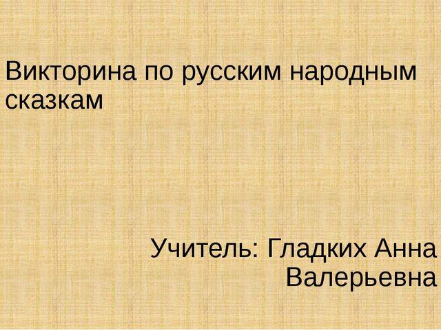 Викторина по русским народным сказкам Учитель: Гладких Анна Валерьевна