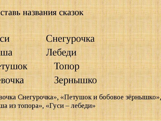 Составь названия сказок ГусиСнегурочка КашаЛебеди ПетушокТопор...