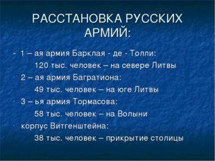 РАССТАНОВКА РУССКИХ АРМИЙ: - 1 – ая армия Барклая - де - Толли: 120 тыс. че