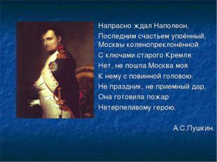 Напрасно ждал Наполеон, Последним счастьем упоённый, Москвы коленопрекло