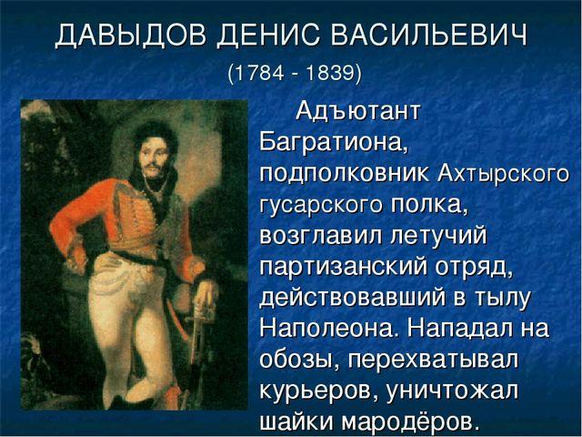 ДАВЫДОВ ДЕНИС ВАСИЛЬЕВИЧ (1784 - 1839) Адъютант Багратиона, подполковник Ах...
