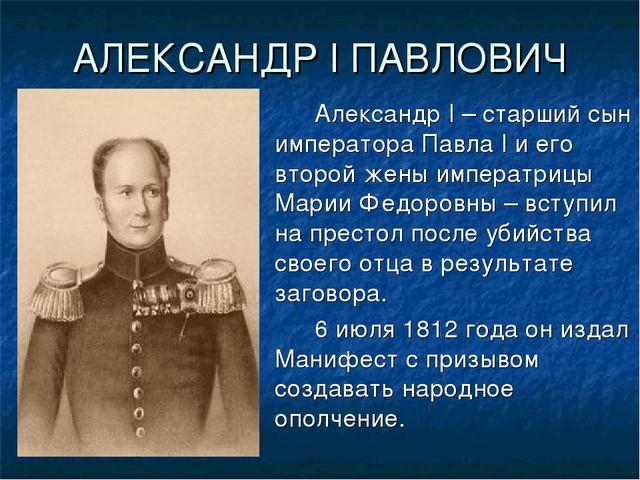 АЛЕКСАНДР I ПАВЛОВИЧ Александр I – старший сын императора Павла I и его вто...