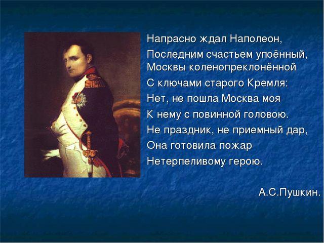 Напрасно ждал Наполеон, Последним счастьем упоённый, Москвы коленопрекло...