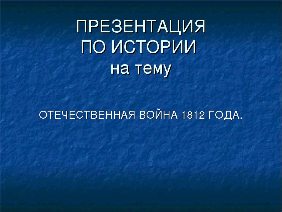 ПРЕЗЕНТАЦИЯ ПО ИСТОРИИ на тему ОТЕЧЕСТВЕННАЯ ВОЙНА 1812 ГОДА.