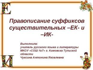 Правописание суффиксов существительных –ЕК- и –ИК- Выполнила: учитель русског
