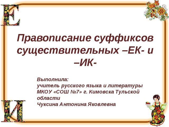 Правописание суффиксов существительных –ЕК- и –ИК- Выполнила: учитель русског...