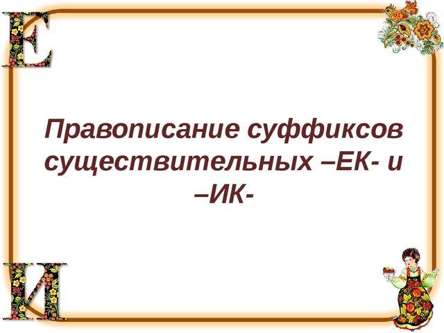 Правописание суффиксов существительных –ЕК- и –ИК-