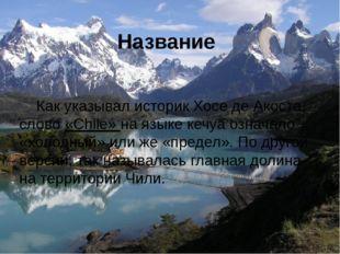 Название Как указывал историкХосе де Акоста, слово «Chile» на языкекечуаоз