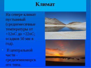 Климат На севере климат пустынный (среднемесячные температуры от +12oС до +22