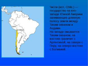 Чи́ли (исп. Chile,) — государство на юго-западе Южной Америки, занимающее дли