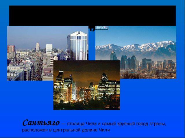САНТЬЯГО - СТОЛИЦА ЧИЛИ Сантьяго— столица Чили и самый крупный город страны,...