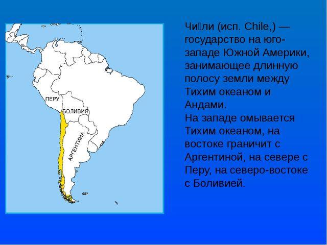 Чи́ли (исп. Chile,) — государство на юго-западе Южной Америки, занимающее дли...