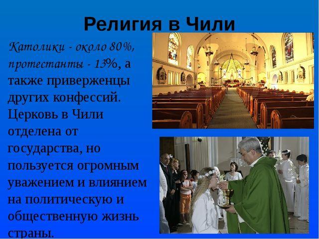 Религия в Чили Католики - около 80%, протестанты - 13%, а также приверженцы д...