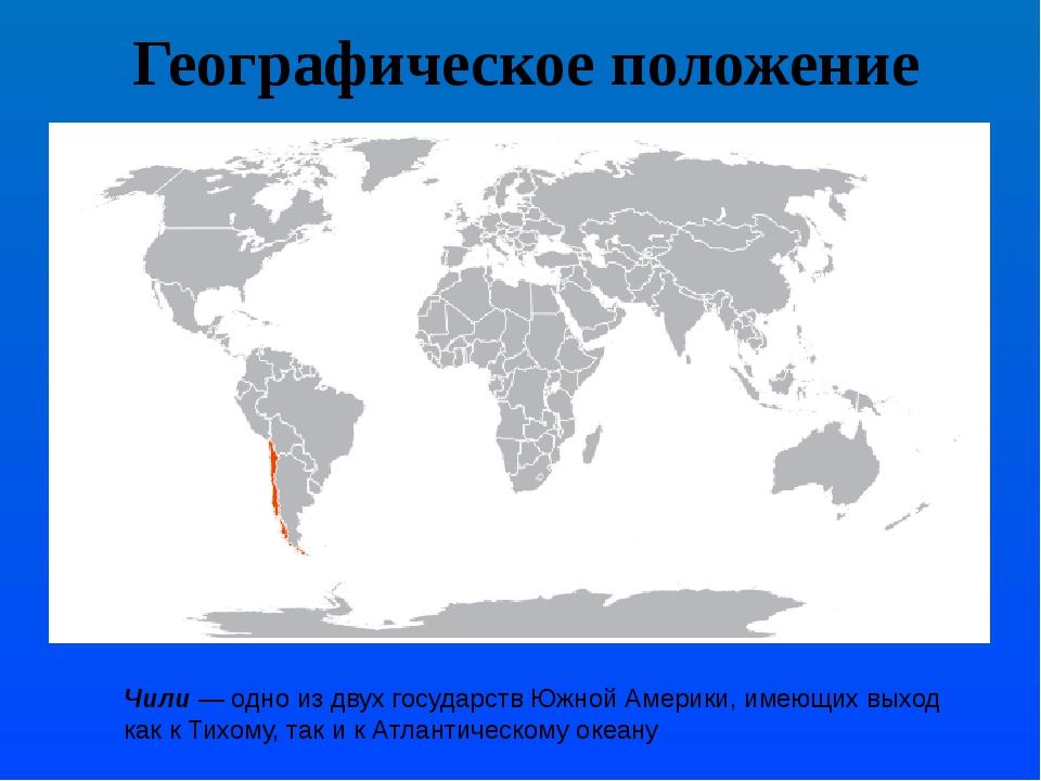 Географическое положение Чили— одно из двух государствЮжной Америки, имеющи...