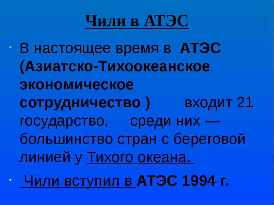Чили в АТЭС В настоящее время в АТЭС (Азиатско-Тихоокеанское экономическое с...