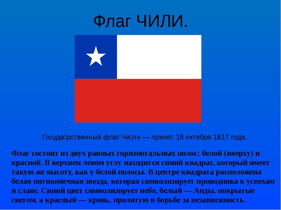 Флаг ЧИЛИ. Госуда́рственный флагЧи́ли— принят18 октября1817 года. Флаг со...