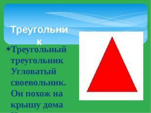 Треугольник Треугольный треугольник Угловатый своевольник. Он похож на крышу