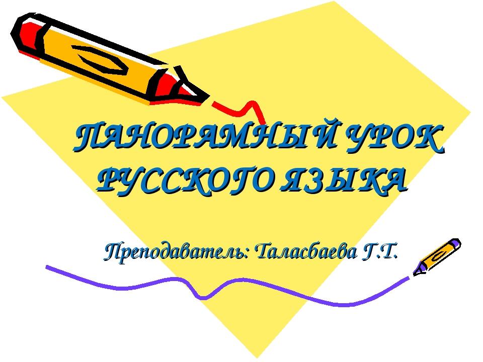 ПАНОРАМНЫЙ УРОК РУССКОГО ЯЗЫКА Преподаватель: Таласбаева Г.Т.