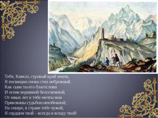 Тебе, Кавказ, суровый край земли, Я посвящаю снова стих небрежный. Как сына т