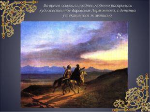 Во время ссылки и позднее особенно раскрылось художественное дарование Лермон