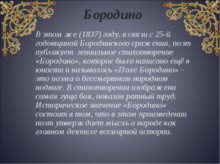 В этом же (1837) году, в связи с 25-й годовщиной Бородинского сражения, поэт