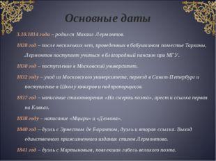 Основные даты 3.10.1814 года – родился Михаил Лермонтов. 1828 год – после нес