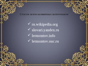Список использованных источников ru.wikipedia.org slovari.yandex.ru lermontov