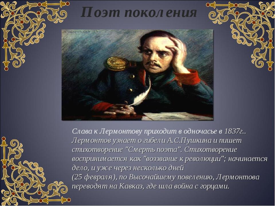 Поэт поколения Слава к Лермонтову приходит в одночасье в 1837г.. Лермонтов уз...
