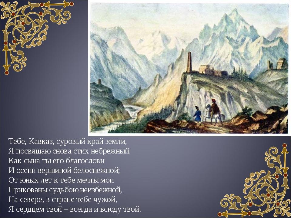 Тебе, Кавказ, суровый край земли, Я посвящаю снова стих небрежный. Как сына т...