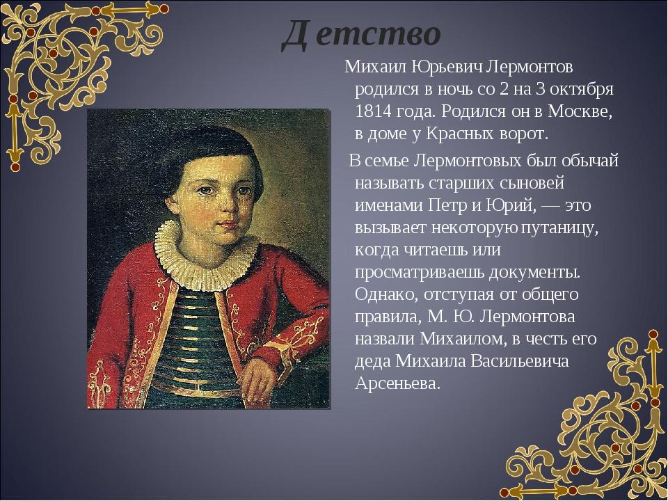 Детство Михаил Юрьевич Лермонтов родился в ночь со 2 на 3 октября 1814 года....