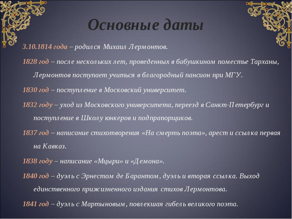 Основные даты 3.10.1814 года – родился Михаил Лермонтов. 1828 год – после нес...