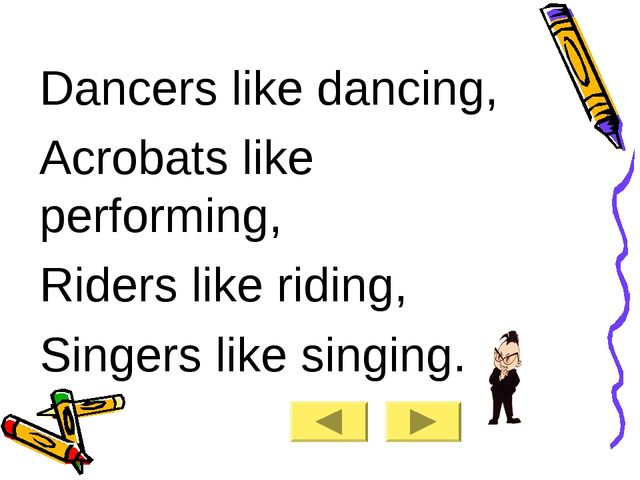 Dancers like dancing, Acrobats like performing, Riders like riding, Singers l...