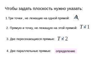 Чтобы задать плоскость нужно указать: 1.Три точки , не лежащие на одной прямо