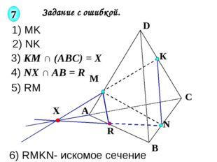 Задание с ошибкой. К М N А В С D R X 7 1) MK 2) NK 3) KM ∩ (ABC) = X 4) NX ∩