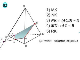 M 82 N K X R 1) MK 2) NK 3) NK ∩ (AСD) = X 4) MX ∩ AC = R 5) RK 6) RMKN- иско