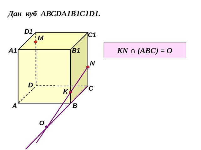 Дан куб АВСDA1B1C1D1. D1 D С1 С В1 В А1 А M N K KN ∩ (ABC) = O О