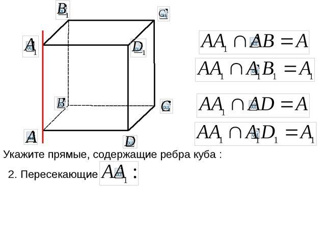 Укажите прямые, содержащие ребра куба : 2. Пересекающие
