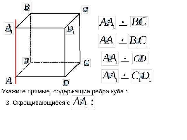 Укажите прямые, содержащие ребра куба : 3. Скрещивающиеся с