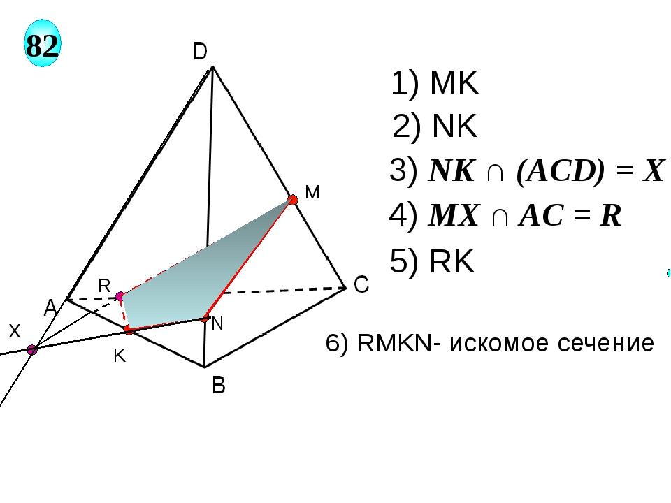 M 82 N K X R 1) MK 2) NK 3) NK ∩ (AСD) = X 4) MX ∩ AC = R 5) RK 6) RMKN- иско...