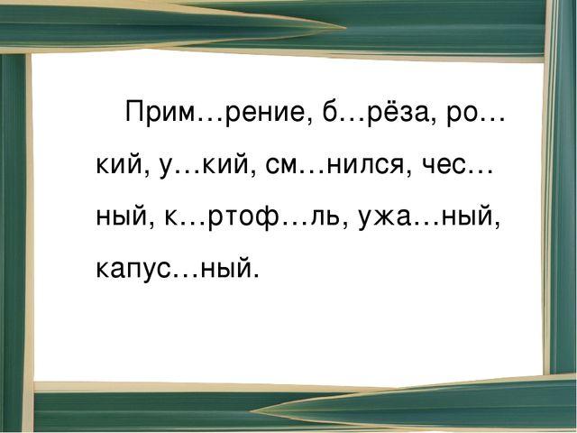 Прим…рение, б…рёза, ро…кий, у…кий, см…нился, чес…ный, к…ртоф…ль, ужа…ный, ка...