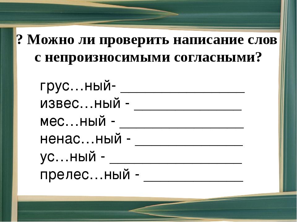 ? Можно ли проверить написание слов с непроизносимыми согласными? грус…ный- _...