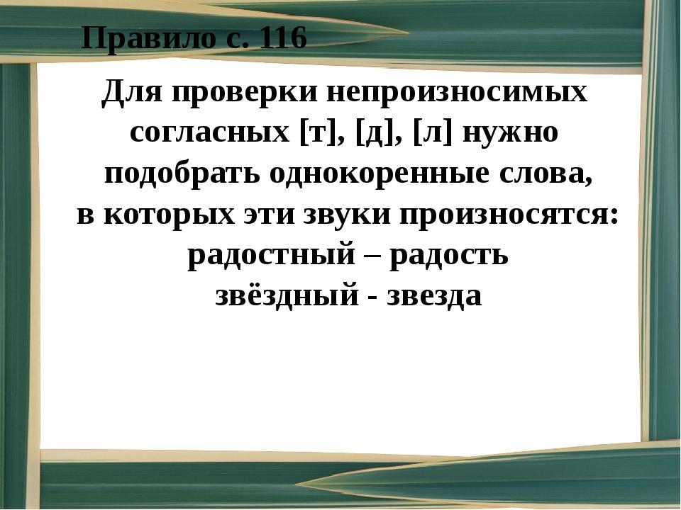 Правило с. 116 Для проверки непроизносимых согласных [т], [д], [л] нужно подо...