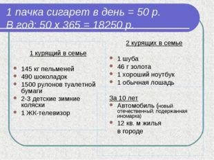 1 пачка сигарет в день = 50 р. В год: 50 х 365 = 18250 р. 1 курящий в семье 1