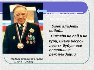 Великий русский человек Фёдор Григорьевич Углов (1904г. - 2008г.) Умей владе
