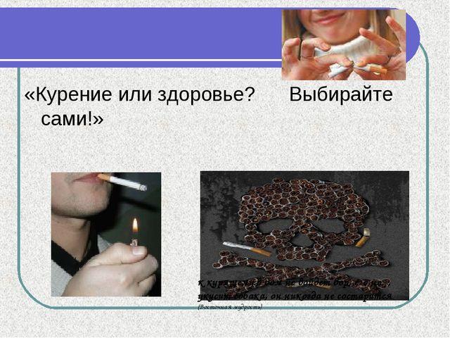 «Курение или здоровье? Выбирайте сами!» к курящему в дом не войдет вор, его н...