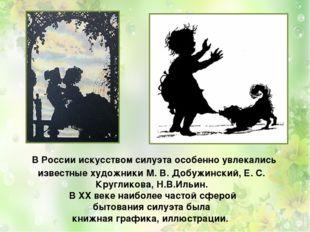 В Россииискусством силуэтаособенно увлекались известные художники М. В. До